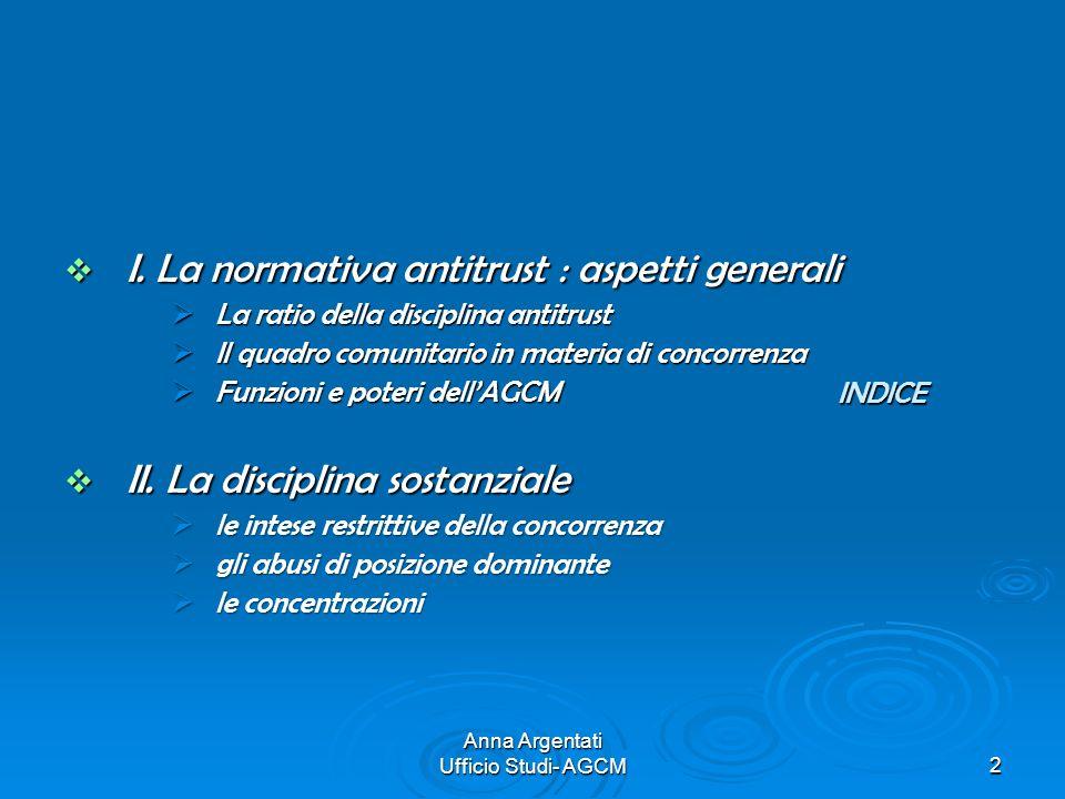 Anna Argentati Ufficio Studi- AGCM2 INDICE I. La normativa antitrust : aspetti generali I. La normativa antitrust : aspetti generali La ratio della di