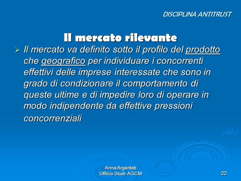 Anna Argentati Ufficio Studi- AGCM22 Il mercato rilevante Il mercato va definito sotto il profilo del prodotto che geografico per individuare i concor