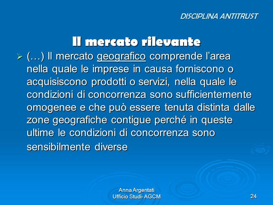 Anna Argentati Ufficio Studi- AGCM24 Il mercato rilevante (…) Il mercato geografico comprende larea nella quale le imprese in causa forniscono o acqui