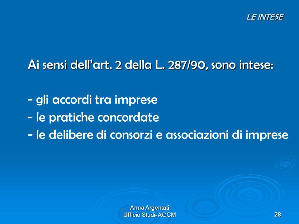 Anna Argentati Ufficio Studi- AGCM28 LE INTESE LE INTESE Ai sensi dellart. 2 della L. 287/90, sono intese: - gli accordi tra imprese - le pratiche con