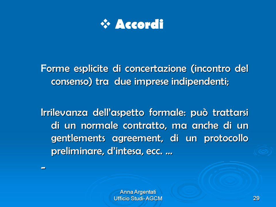 Anna Argentati Ufficio Studi- AGCM29 Accordi orme esplicite di concertazione (incontro del consenso) tra due imprese indipendenti; Forme esplicite di