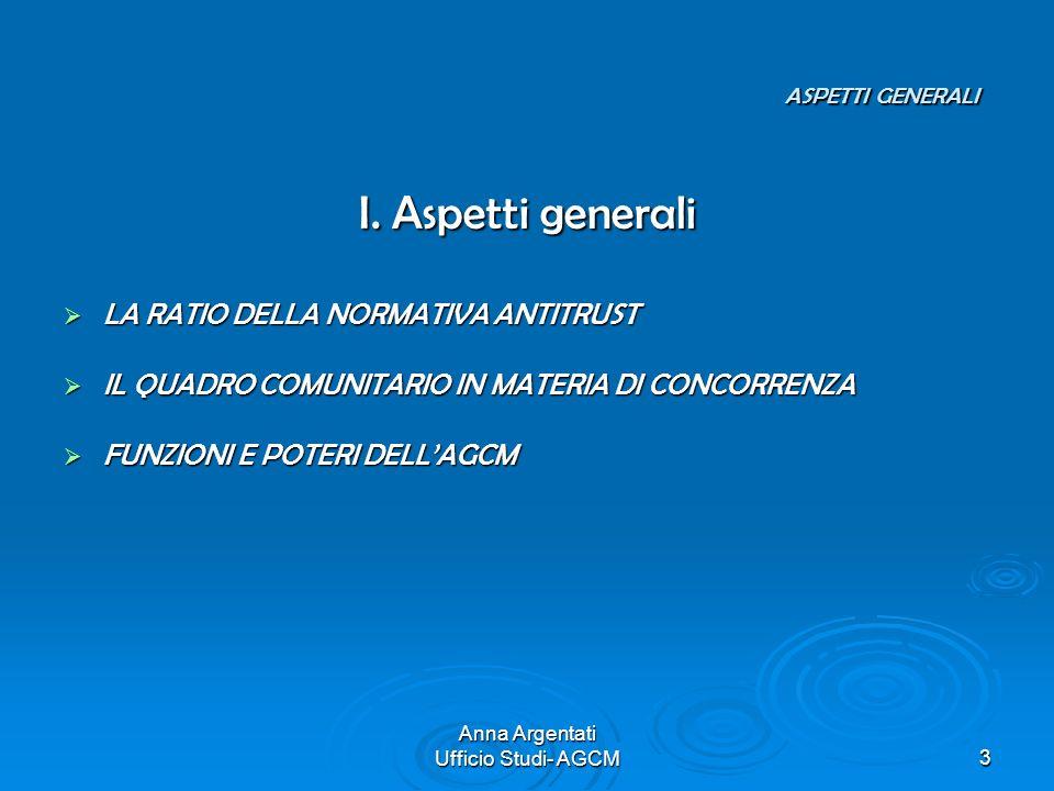 Anna Argentati Ufficio Studi- AGCM3 ASPETTI GENERALI ASPETTI GENERALI I. Aspetti generali LA RATIO DELLA NORMATIVA ANTITRUST LA RATIO DELLA NORMATIVA