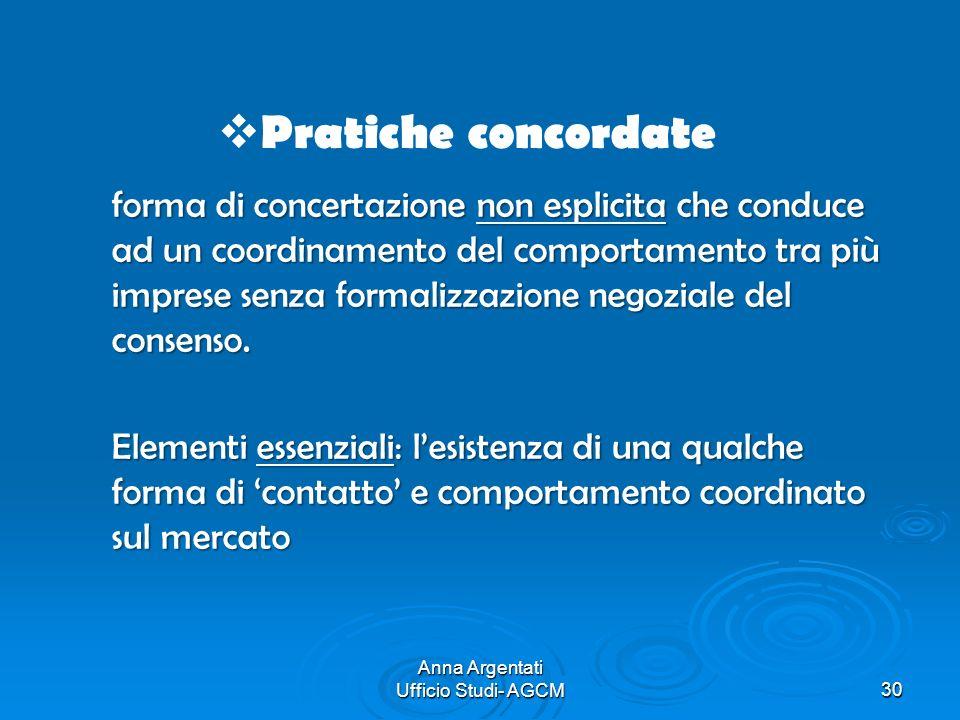 Anna Argentati Ufficio Studi- AGCM30 Pratiche concordate forma di concertazione non esplicita che conduce ad un coordinamento del comportamento tra pi