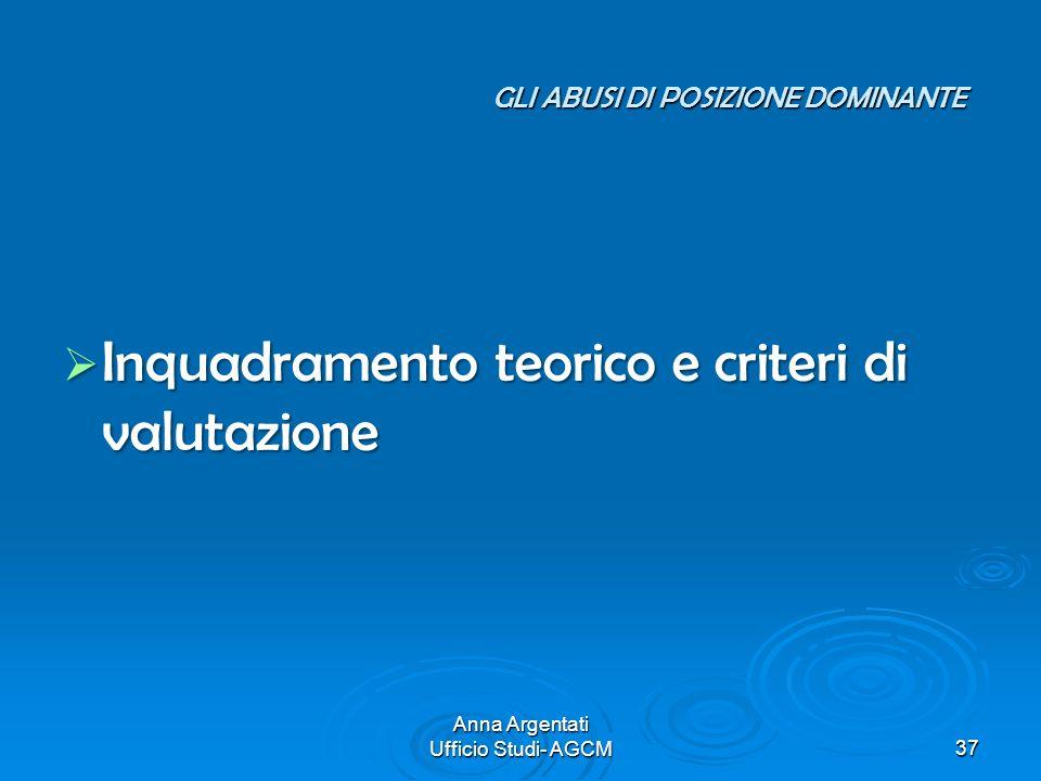 Anna Argentati Ufficio Studi- AGCM37 GLI ABUSI DI POSIZIONE DOMINANTE Inquadramento teorico e criteri di valutazione Inquadramento teorico e criteri d