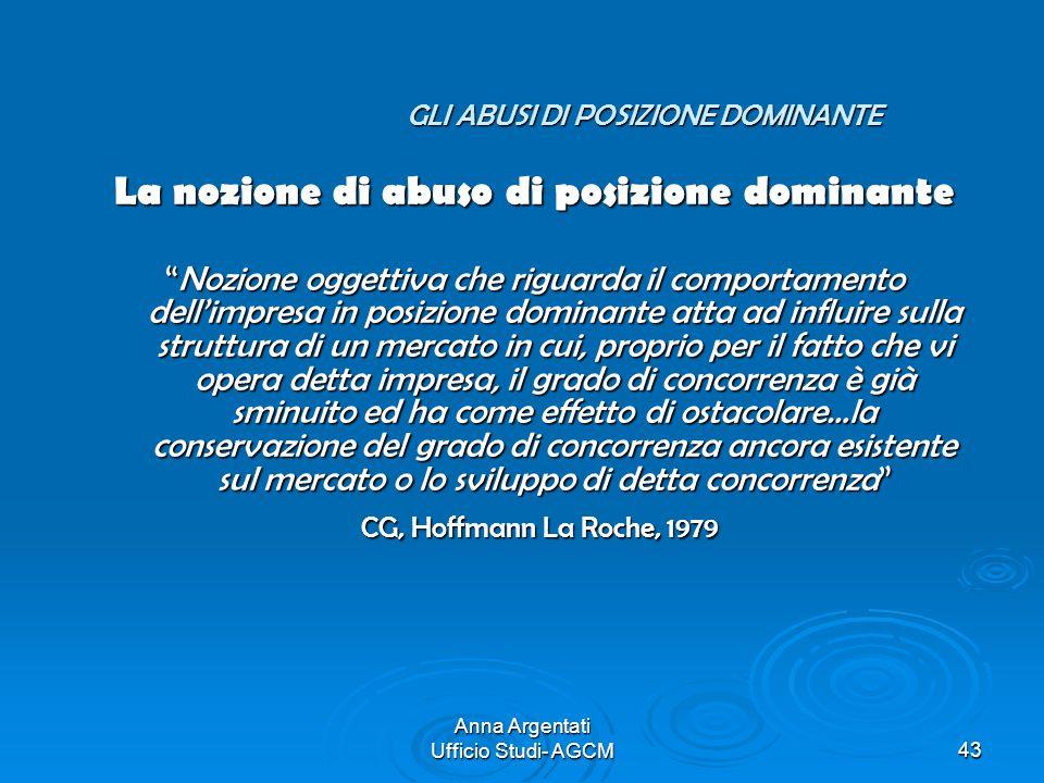 Anna Argentati Ufficio Studi- AGCM43 GLI ABUSI DI POSIZIONE DOMINANTE GLI ABUSI DI POSIZIONE DOMINANTE La nozione di abuso di posizione dominante Nozi