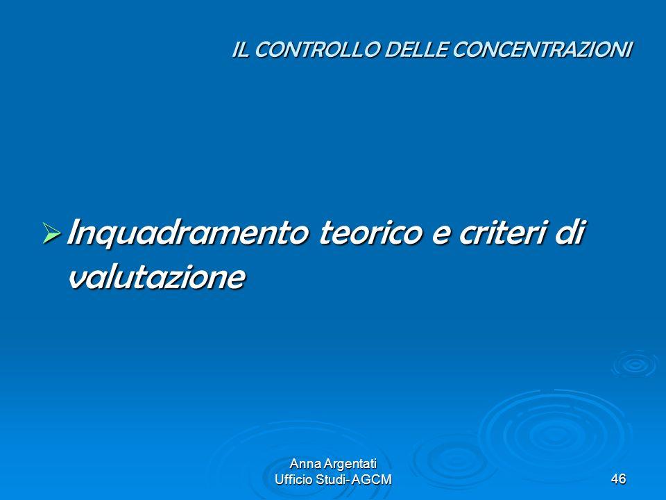 Anna Argentati Ufficio Studi- AGCM46 IL CONTROLLO DELLE CONCENTRAZIONI Inquadramento teorico e criteri di valutazione Inquadramento teorico e criteri