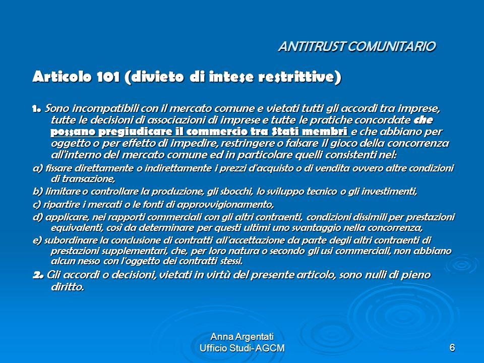 Anna Argentati Ufficio Studi- AGCM6 ANTITRUST COMUNITARIO Articolo 101 (divieto di intese restrittive) 1. Sono incompatibili con il mercato comune e v