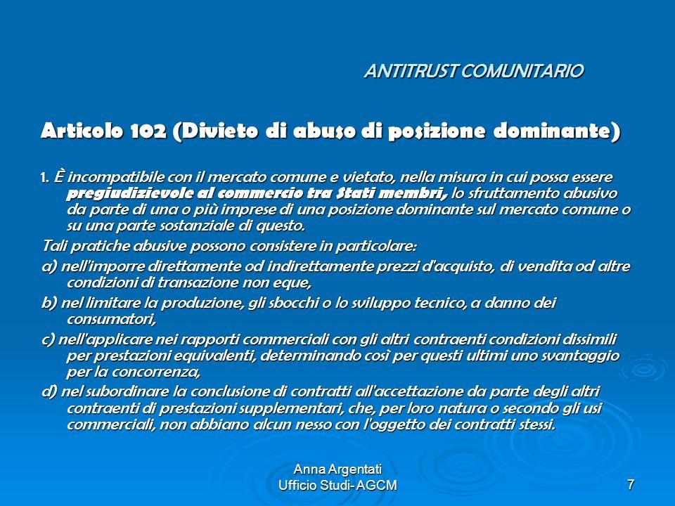 Anna Argentati Ufficio Studi- AGCM7 ANTITRUST COMUNITARIO Articolo 102 (Divieto di abuso di posizione dominante) 1. È incompatibile con il mercato com