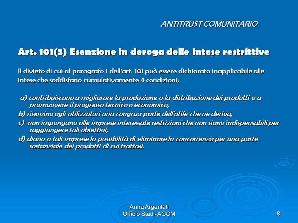 Anna Argentati Ufficio Studi- AGCM8 ANTITRUST COMUNITARIO Art. 101(3) Esenzione in deroga delle intese restrittive Il divieto di cui al paragrafo 1 de