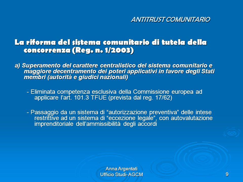 Anna Argentati Ufficio Studi- AGCM9 ANTITRUST COMUNITARIO La riforma del sistema comunitario di tutela della concorrenza (Reg. n. 1/2003) a) Superamen