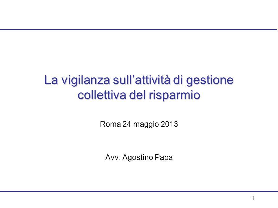1 La vigilanza sullattività di gestione collettiva del risparmio Roma 24 maggio 2013 Avv. Agostino Papa