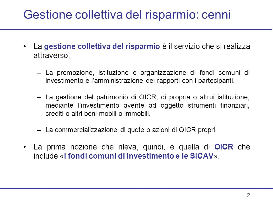 2 Gestione collettiva del risparmio: cenni La gestione collettiva del risparmio è il servizio che si realizza attraverso: –La promozione, istituzione