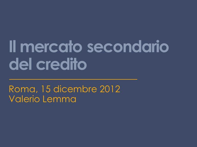 Il mercato secondario del credito Roma, 15 dicembre 2012 Valerio Lemma