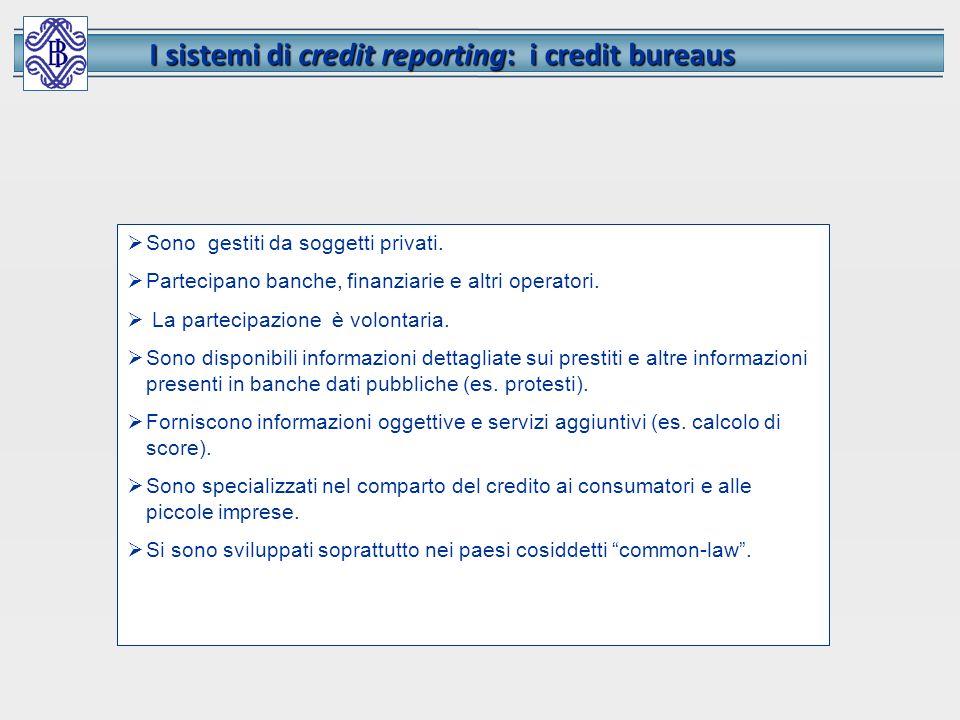 I sistemi di credit reporting: i credit bureaus Sono gestiti da soggetti privati. Partecipano banche, finanziarie e altri operatori. La partecipazione