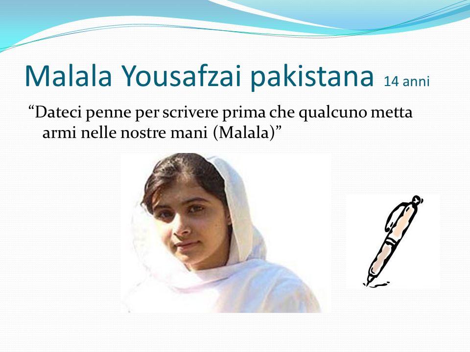 Malala Yousafzai pakistana 14 anni Dateci penne per scrivere prima che qualcuno metta armi nelle nostre mani (Malala)