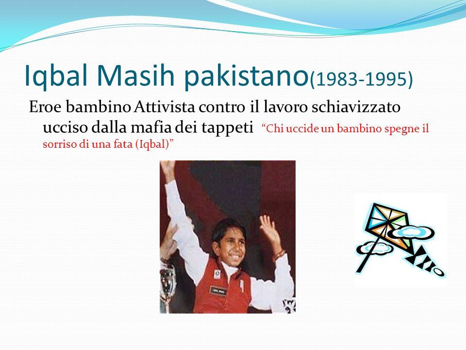 Iqbal Masih pakistano (1983-1995) Eroe bambino Attivista contro il lavoro schiavizzato ucciso dalla mafia dei tappeti Chi uccide un bambino spegne il