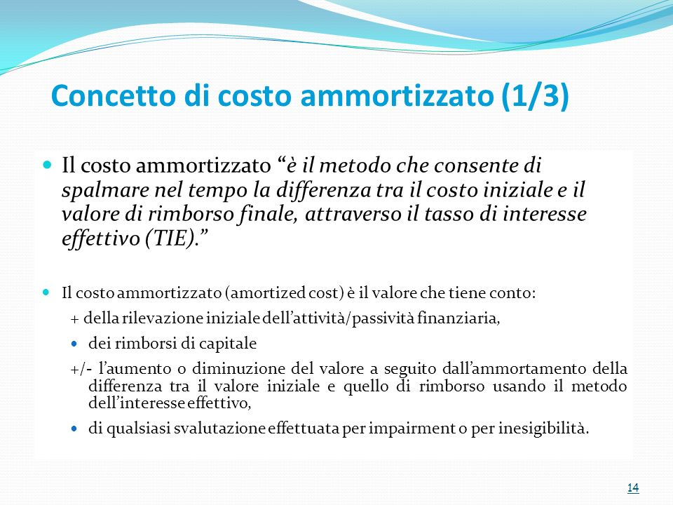 Concetto di costo ammortizzato (1/3) Il costo ammortizzato è il metodo che consente di spalmare nel tempo la differenza tra il costo iniziale e il valore di rimborso finale, attraverso il tasso di interesse effettivo (TIE).