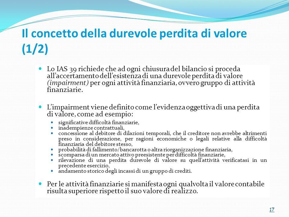 Il concetto della durevole perdita di valore (1/2) Lo IAS 39 richiede che ad ogni chiusura del bilancio si proceda allaccertamento dellesistenza di un