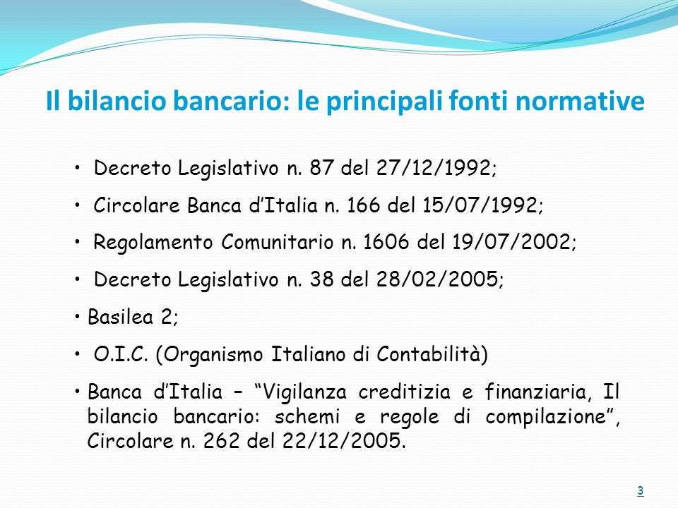 Il bilancio bancario: le principali fonti normative 3 Decreto Legislativo n. 87 del 27/12/1992; Circolare Banca dItalia n. 166 del 15/07/1992; Regolam