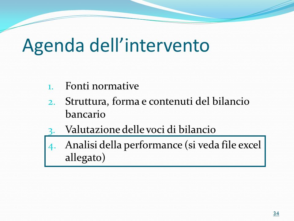 Agenda dellintervento 1. Fonti normative 2. Struttura, forma e contenuti del bilancio bancario 3. Valutazione delle voci di bilancio 4. Analisi della