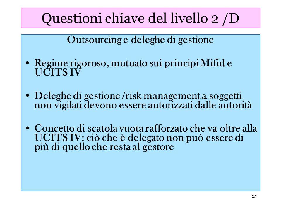 21 Questioni chiave del livello 2 /D Outsourcing e deleghe di gestione Regime rigoroso, mutuato sui principi Mifid e UCITS IV Deleghe di gestione /ris