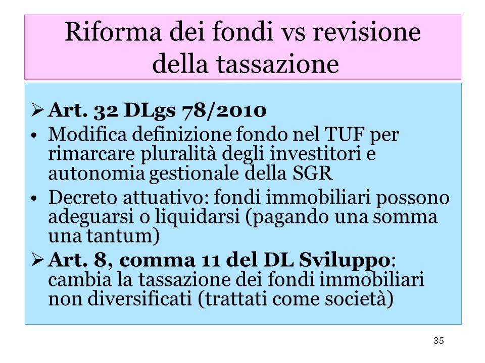 35 Riforma dei fondi vs revisione della tassazione Art. 32 DLgs 78/2010 Modifica definizione fondo nel TUF per rimarcare pluralità degli investitori e