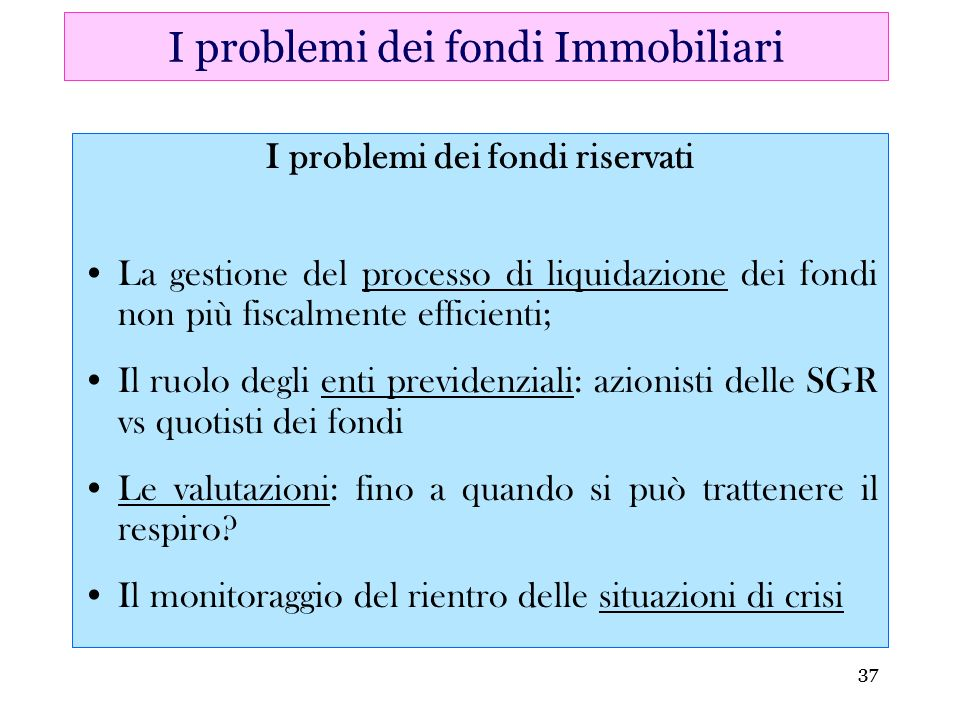 37 I problemi dei fondi riservati La gestione del processo di liquidazione dei fondi non più fiscalmente efficienti; Il ruolo degli enti previdenziali