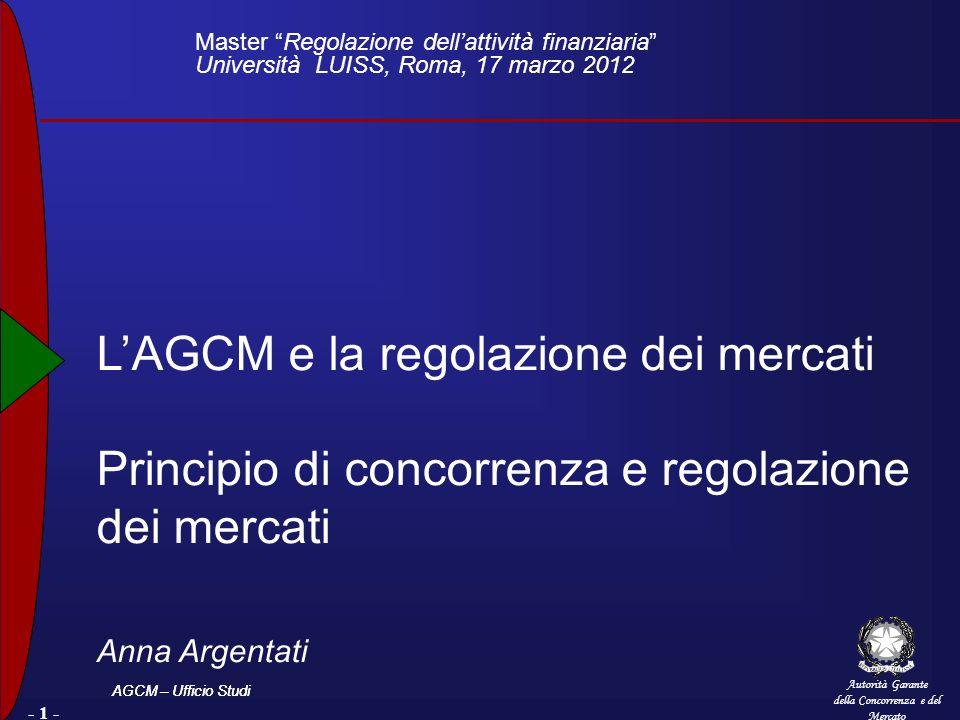 Autorità Garante della Concorrenza e del Mercato AGCM – Ufficio Studi - 1 - LAGCM e la regolazione dei mercati Principio di concorrenza e regolazione dei mercati Anna Argentati Master Regolazione dellattività finanziaria Università LUISS, Roma, 17 marzo 2012