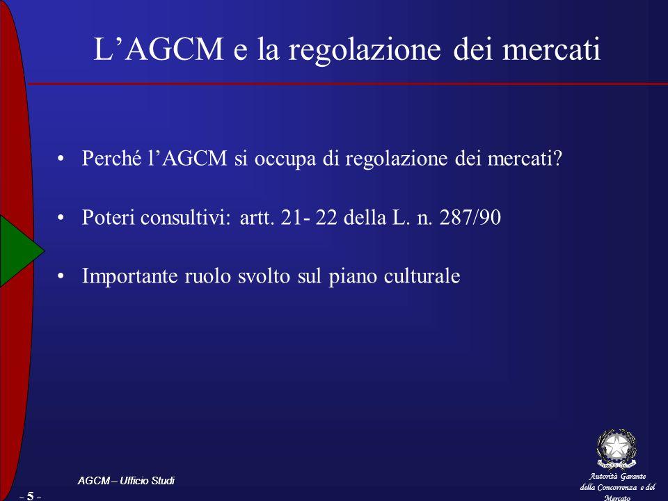 Autorità Garante della Concorrenza e del Mercato AGCM – Ufficio Studi - 5 - LAGCM e la regolazione dei mercati Perché lAGCM si occupa di regolazione dei mercati.