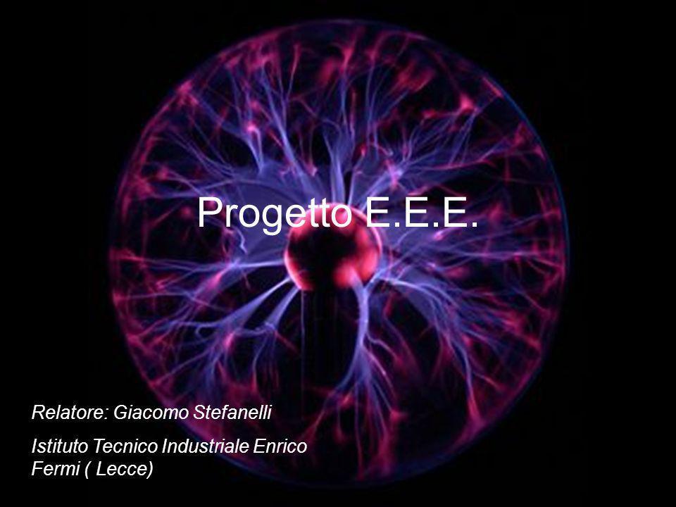 Progetto E.E.E. Relatore: Giacomo Stefanelli Istituto Tecnico Industriale Enrico Fermi ( Lecce)