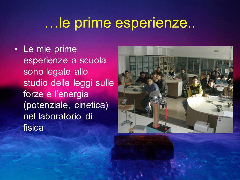 …le prime esperienze.. Le mie prime esperienze a scuola sono legate allo studio delle leggi sulle forze e lenergia (potenziale, cinetica) nel laborato
