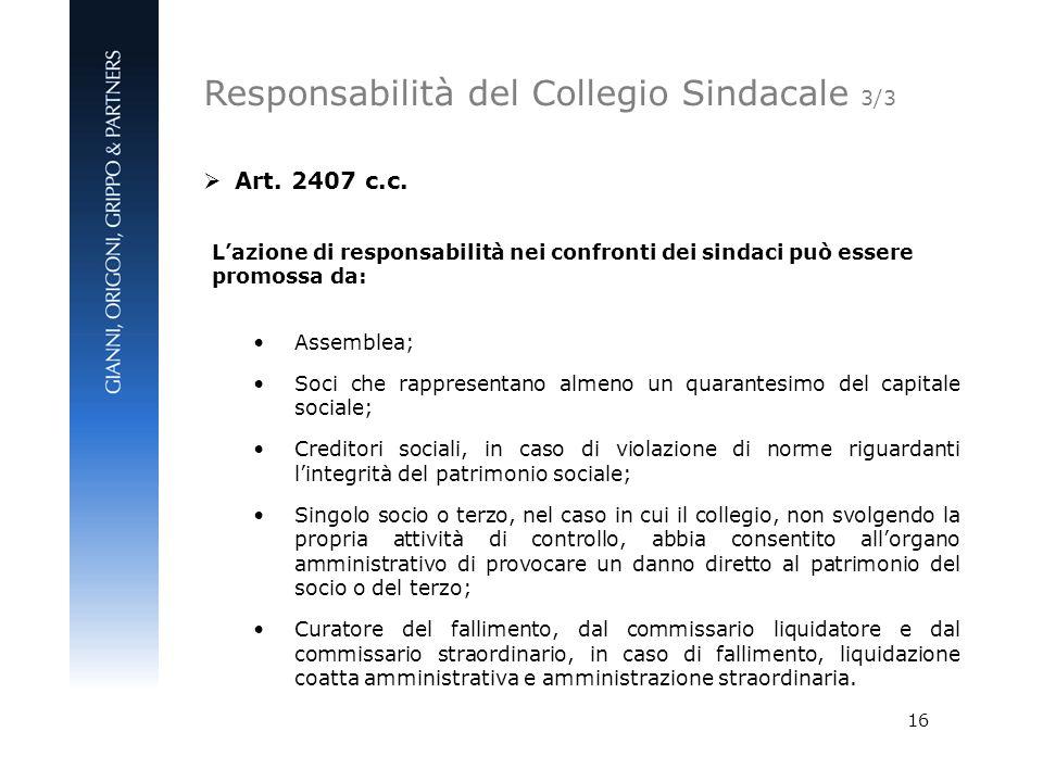 16 Art. 2407 c.c. Lazione di responsabilità nei confronti dei sindaci può essere promossa da: Assemblea; Soci che rappresentano almeno un quarantesimo