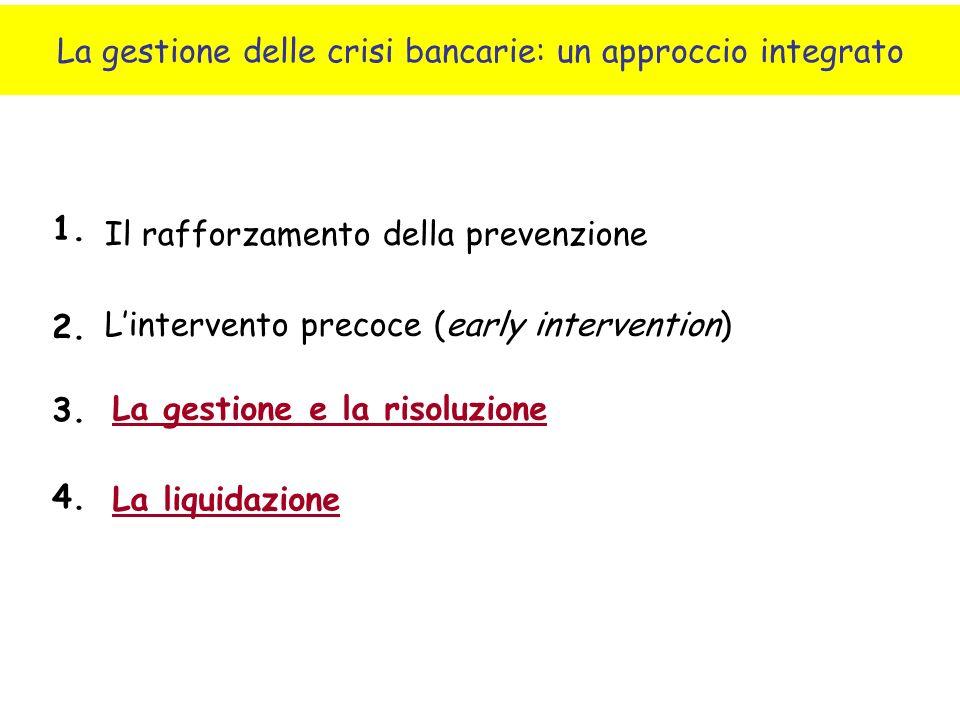 La gestione delle crisi bancarie: un approccio integrato Il rafforzamento della prevenzione La liquidazione Lintervento precoce (early intervention) La gestione e la risoluzione 1.
