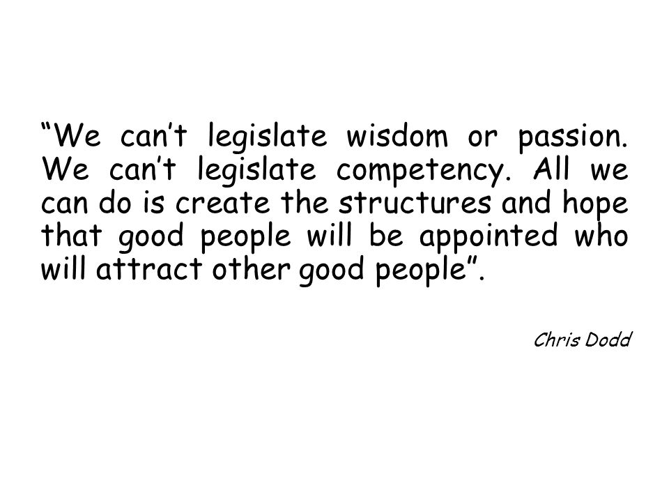 We cant legislate wisdom or passion. We cant legislate competency. All we can do is create the structures and hope that good people will be appointed