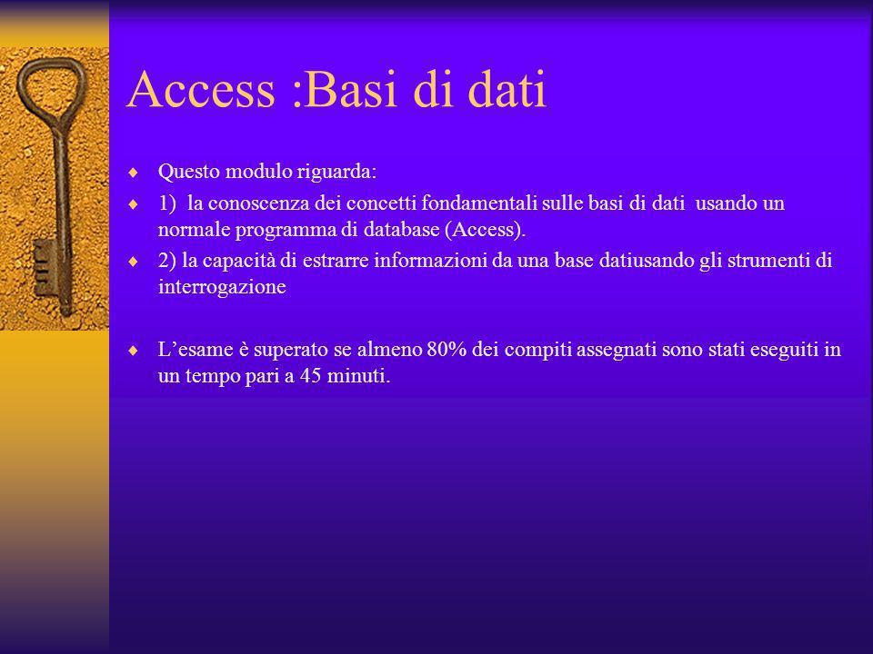 Access :Basi di dati Questo modulo riguarda: 1) la conoscenza dei concetti fondamentali sulle basi di dati usando un normale programma di database (Ac