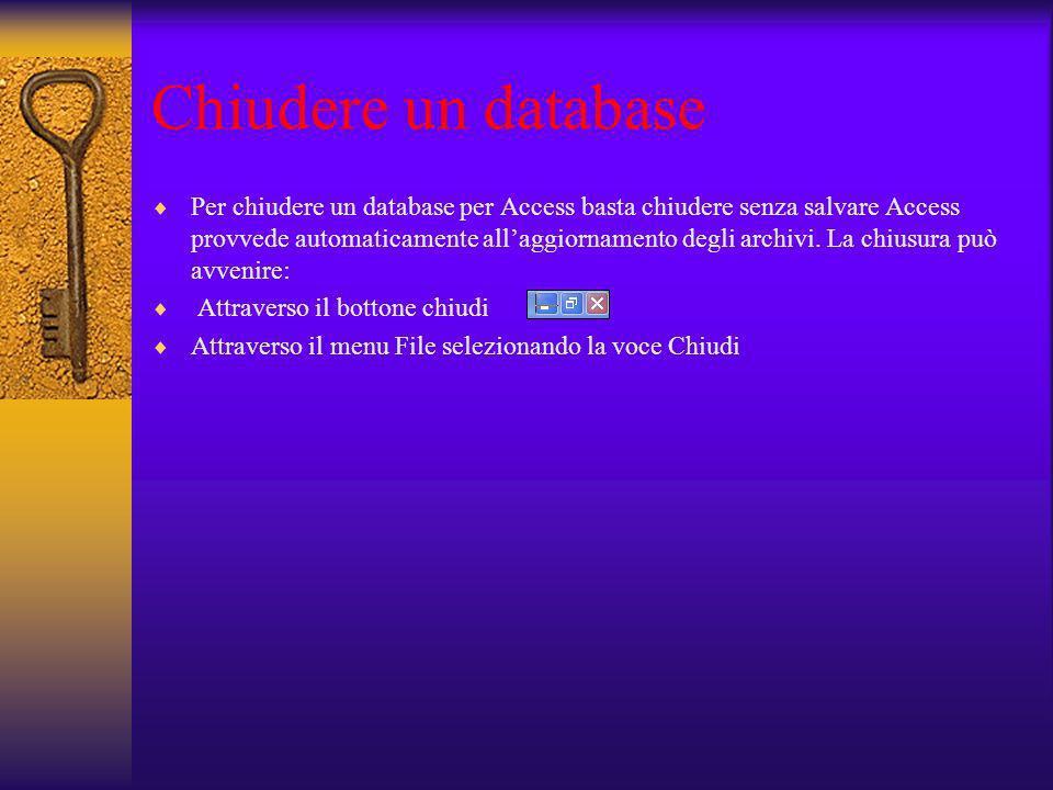 Chiudere un database Per chiudere un database per Access basta chiudere senza salvare Access provvede automaticamente allaggiornamento degli archivi.