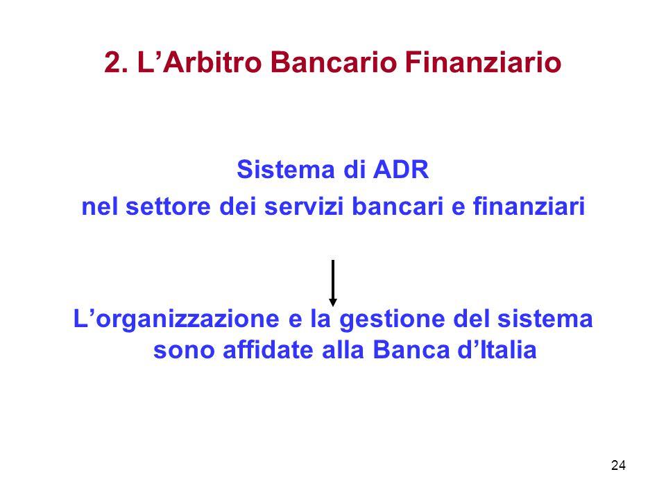 24 2. LArbitro Bancario Finanziario Sistema di ADR nel settore dei servizi bancari e finanziari Lorganizzazione e la gestione del sistema sono affidat