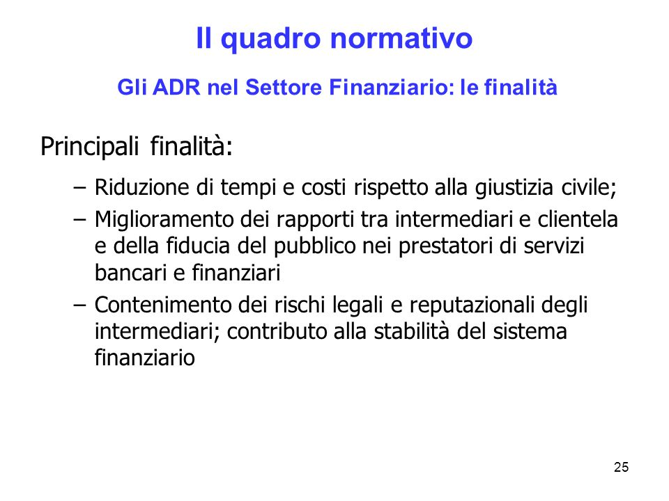 25 Il quadro normativo Gli ADR nel Settore Finanziario: le finalità Principali finalità: –Riduzione di tempi e costi rispetto alla giustizia civile; –