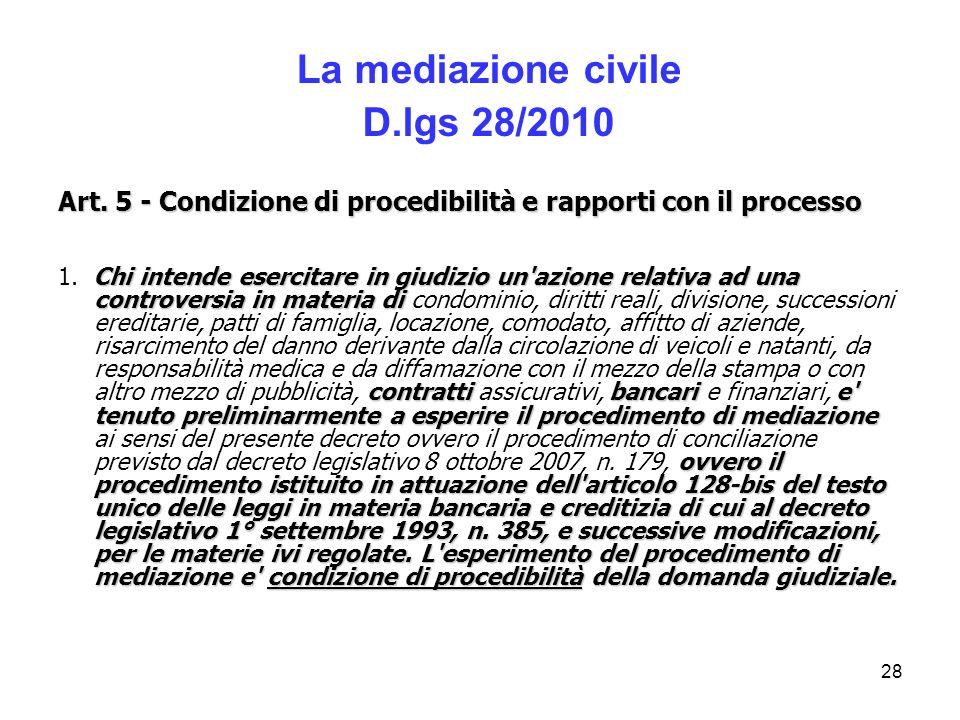 28 La mediazione civile D.lgs 28/2010 Art. 5 - Condizione di procedibilità e rapporti con il processo Chi intende esercitare in giudizio un'azione rel