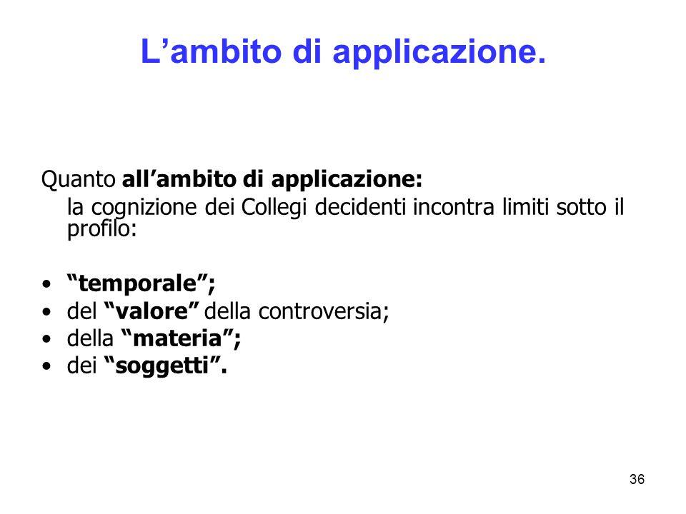 36 Lambito di applicazione. Quanto allambito di applicazione: la cognizione dei Collegi decidenti incontra limiti sotto il profilo: temporale; del val