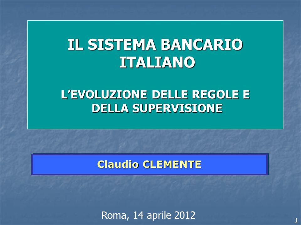 1 Claudio CLEMENTE Roma, 14 aprile 2012 IL SISTEMA BANCARIO ITALIANO ITALIANO LEVOLUZIONE DELLE REGOLE E DELLA SUPERVISIONE DELLA SUPERVISIONE