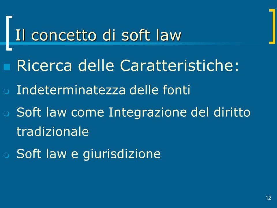 12 Il concetto di soft law Ricerca delle Caratteristiche: Indeterminatezza delle fonti Soft law come Integrazione del diritto tradizionale Soft law e