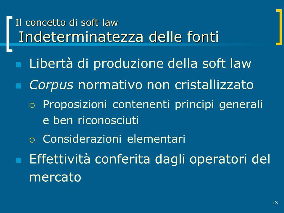 13 Il concetto di soft law Indeterminatezza delle fonti Libertà di produzione della soft law Corpus normativo non cristallizzato Proposizioni contenen