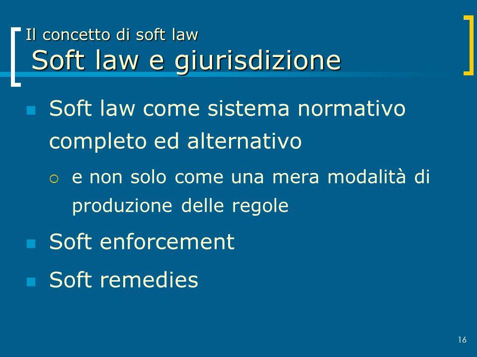 16 Il concetto di soft law Soft law e giurisdizione Soft law come sistema normativo completo ed alternativo e non solo come una mera modalità di produ