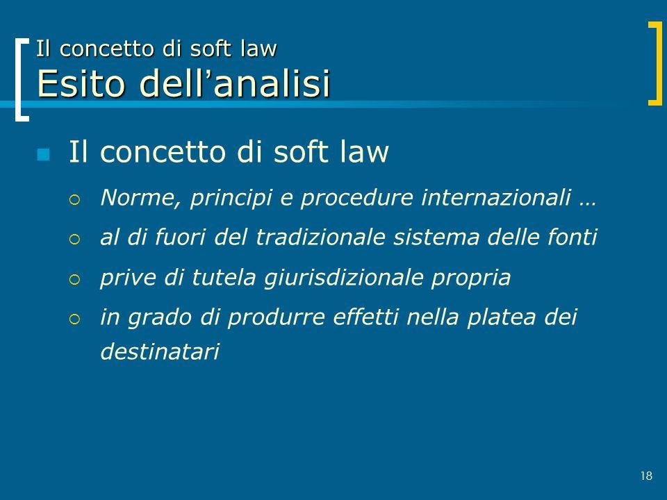 18 Il concetto di soft law Esito dellanalisi Il concetto di soft law Norme, principi e procedure internazionali … al di fuori del tradizionale sistema
