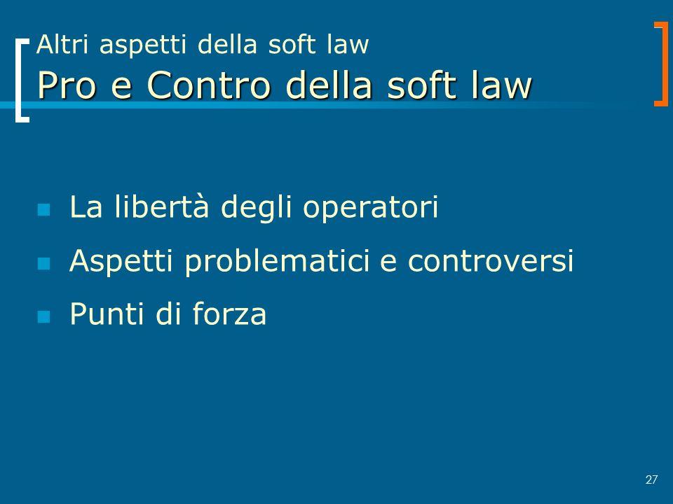 27 Pro e Contro della soft law Altri aspetti della soft law Pro e Contro della soft law La libertà degli operatori Aspetti problematici e controversi