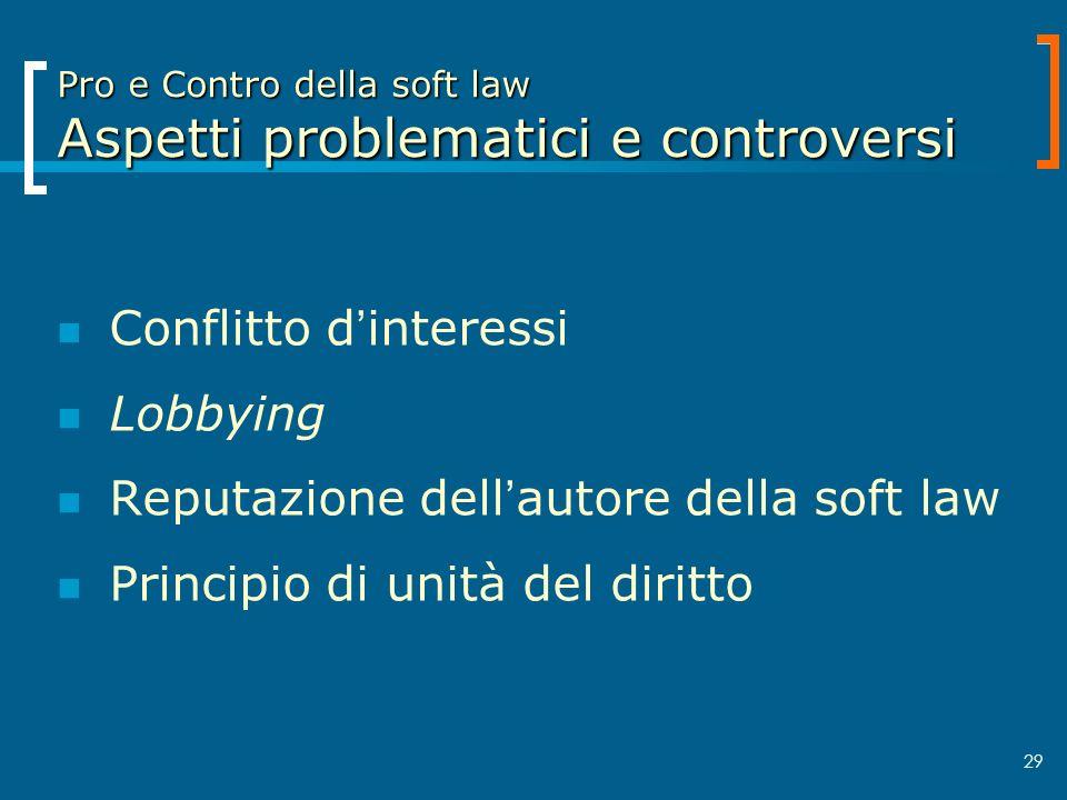 29 Pro e Contro della soft law Aspetti problematici e controversi Conflitto dinteressi Lobbying Reputazione dellautore della soft law Principio di uni