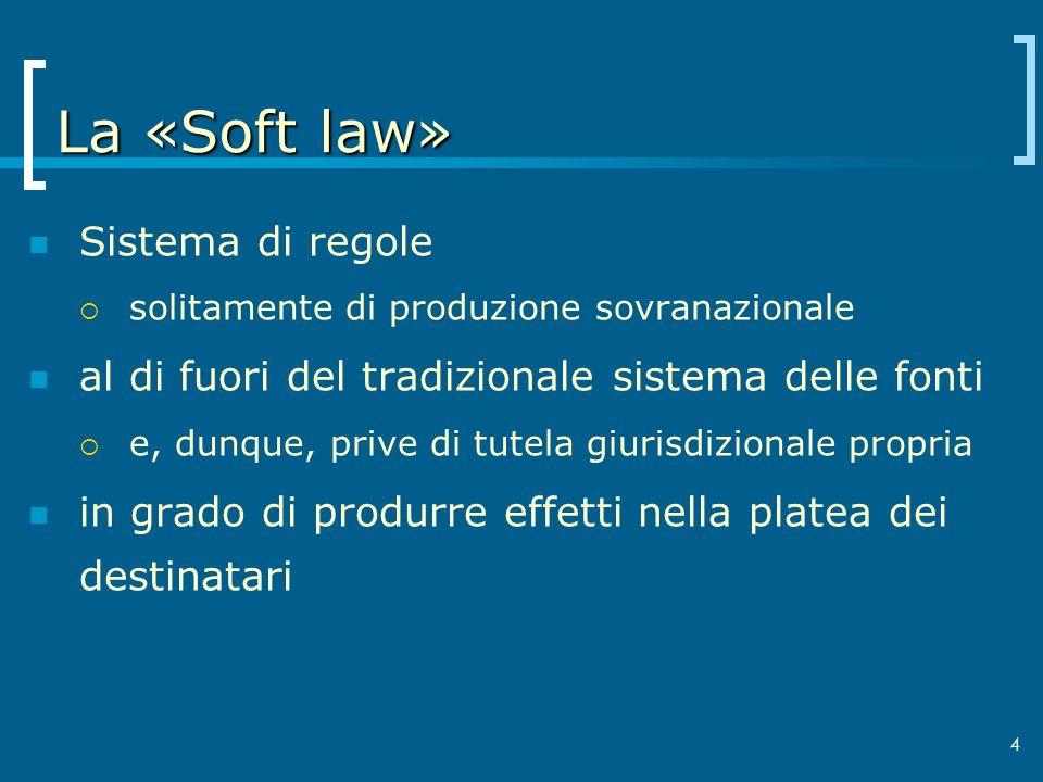 4 La «Soft law» Sistema di regole solitamente di produzione sovranazionale al di fuori del tradizionale sistema delle fonti e, dunque, prive di tutela