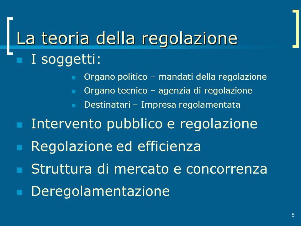 5 La teoria della regolazione I soggetti: Organo politico – mandati della regolazione Organo tecnico – agenzia di regolazione Destinatari – Impresa re