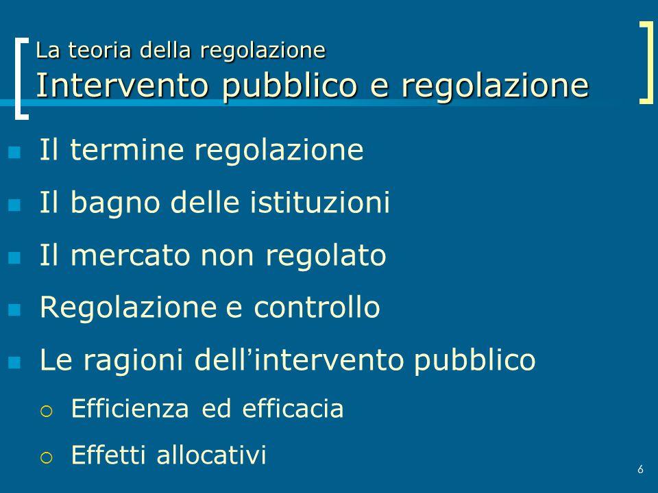 6 La teoria della regolazione Intervento pubblico e regolazione Il termine regolazione Il bagno delle istituzioni Il mercato non regolato Regolazione